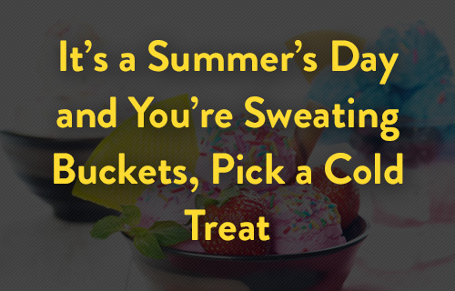 It's a summer's day and you're sweating buckets, pick a cold treat
