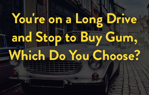 You're on a Long Drive and Stop to Buy Gum, Which Do You Choose?