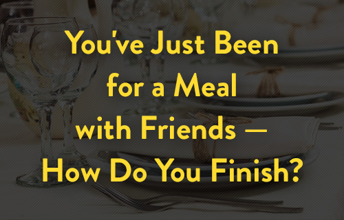 You've just gone for a meal with friends -- how do you finish?