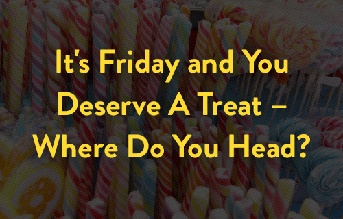 It's Friday and You Deserve A Treat – Where Do You Head?