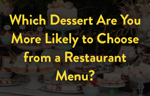 Which Dessert Are You More Likely to Choose from a Restaurant Menu?