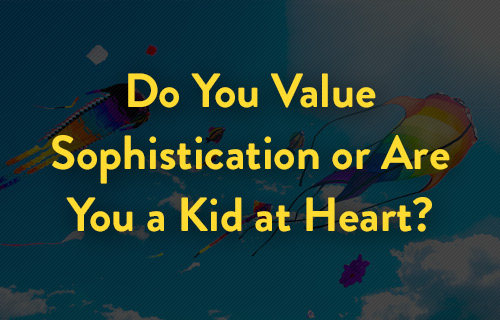 Do You Value Sophistication or Are You a Kid at Heart?