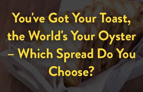 You've got your toast, the world's your oyster -- which spread do you choose?