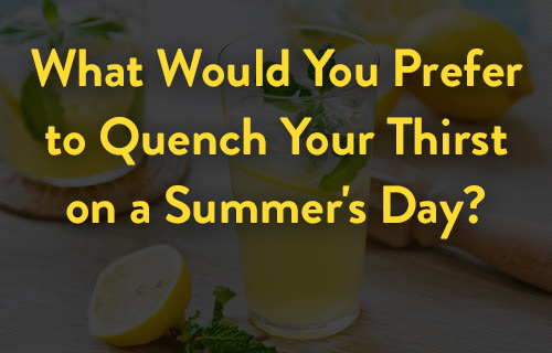 What Would You Prefer to Quench Your Thirst on a Summer's Day